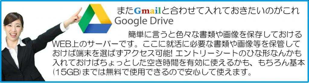 またGmailと合わせて入れておきたいのがこれGoogleDrive 簡単に言うと色々な書類や画像を保存しておける WEB上のサーバーです。ここに就活に必要な書類や画像等を保管して おけば端末を選ばずアクセス可能! エントリーシートのひな形なんかも 入れておけばちょっとした空き時間を有効に使えるかも、もちろん基本 (15GB)までは無料で使用できるので安心して使えます。